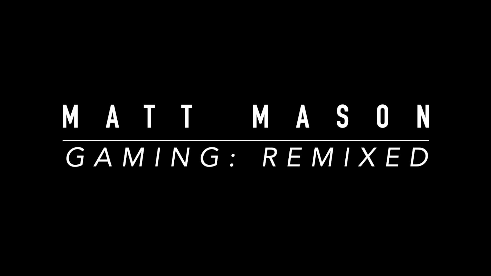 Matt Mason - Gaming remixed